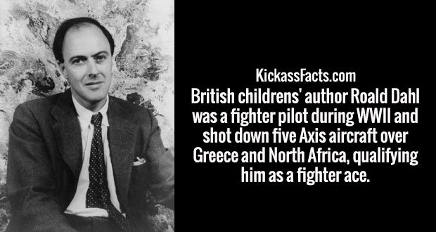 British childrens' author Roald Dahl was a fighter pilot during WWII and shot down five Axis aircraft over Greece and North Africa, qualifying him as a fighter ace.