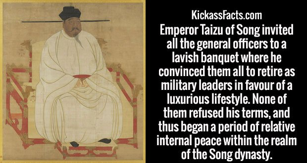 Emperor Taizu of Song invited all the general officers to a lavish banquet where he convinced them all to retire as military leaders in favour of a luxurious lifestyle. None of them refused his terms, and thus began a period of relative internal peace within the realm of the Song dynasty.