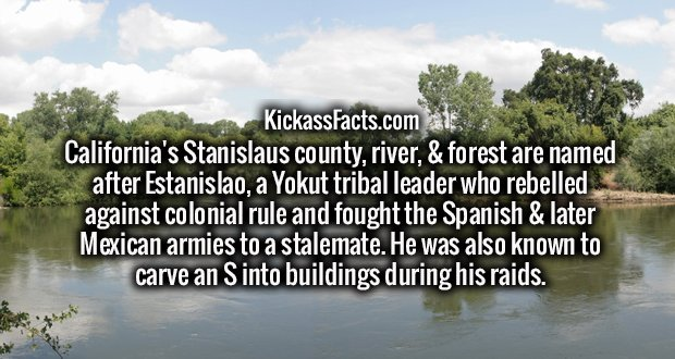 California's Stanislaus county, river, & forest are named after Estanislao, a Yokut tribal leader who rebelled against colonial rule and fought the Spanish & later Mexican armies to a stalemate. He was also known to carve an S into buildings during his raids.