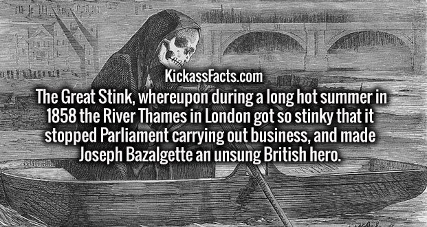 The Great Stink, whereupon during a long hot summer in 1858 the River Thames in London got so stinky that it stopped Parliament carrying out business, and made Joseph Bazalgette an unsung British hero.