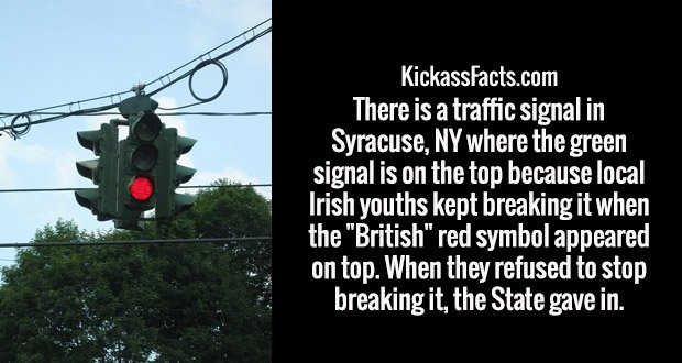 "There is a traffic signal in Syracuse, NY where the green signal is on the top because local Irish youths kept breaking it when the ""British"" red symbol appeared on top. When they refused to stop breaking it, the State gave in."