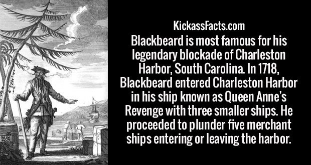 Blackbeard is most famous for his legendary blockade of Charleston Harbor, South Carolina. In 1718, Blackbeard entered Charleston Harbor in his ship known as Queen Anne's Revenge with three smaller ships. He proceeded to plunder five merchant ships entering or leaving the harbor.