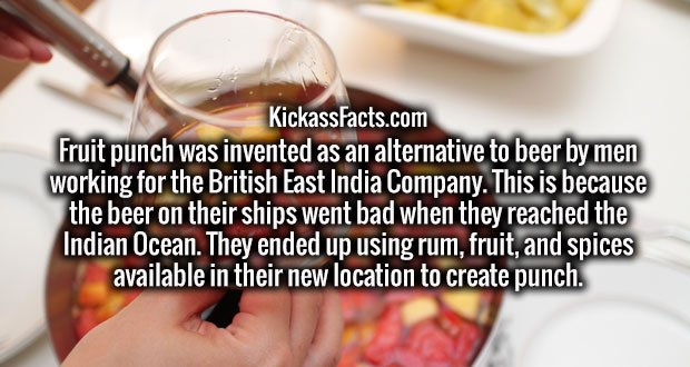 Fruit punch was invented as an alternative to beer by men working for the British East India Company. This is because the beer on their ships went bad when they reached the Indian Ocean. They ended up using rum, fruit, and spices available in their new location to create punch.