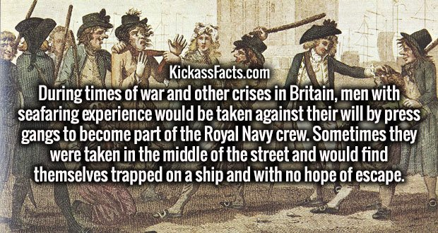 During times of war and other crises in Britain, men with seafaring experience would be taken against their will by press gangs to become part of the Royal Navy crew. Sometimes they were taken in the middle of the street and would find themselves trapped on a ship and with no hope of escape.