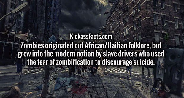 Zombies originated out African/Haitian folklore, but grew into the modern notion by slave drivers who used the fear of zombification to discourage suicide.