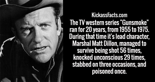 "The TV western series ""Gunsmoke"" ran for 20 years, from 1955 to 1975. During that time it's lead character, Marshal Matt Dillon, managed to survive being shot 56 times, knocked unconscious 29 times, stabbed on three occasions, and poisoned once."