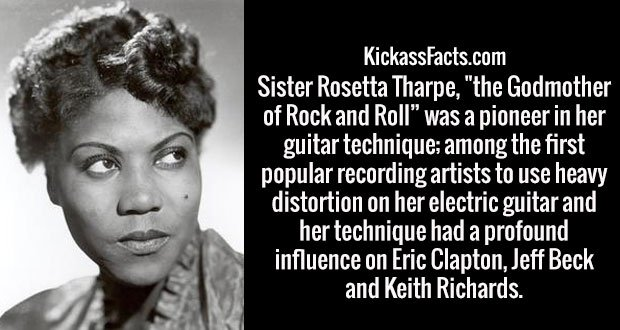 "Sister Rosetta Tharpe, ""the Godmother of Rock and Roll"" was a pioneer in her guitar technique; among the first popular recording artists to use heavy distortion on her electric guitar and her technique had a profound influence on Eric Clapton, Jeff Beck and Keith Richards."