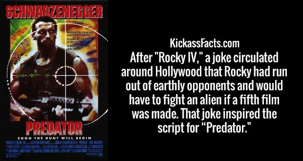 "After ""Rocky IV,"" a joke circulated around Hollywood that Rocky had run out of earthly opponents and would have to fight an alien if a fifth film was made. That joke inspired the script for ""Predator."""