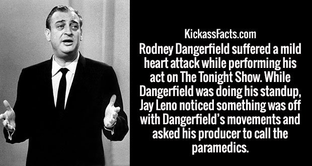 Rodney Dangerfield suffered a mild heart attack while performing his act on The Tonight Show. While Dangerfield was doing his standup, Jay Leno noticed something was off with Dangerfield's movements and asked his producer to call the paramedics.
