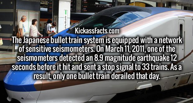 The Japanese bullet train system is equipped with a network of sensitive seismometers. On March 11, 2011, one of the seismometers detected an 8.9 magnitude earthquake 12 seconds before it hit and sent a stop signal to 33 trains. As a result, only one bullet train derailed that day.