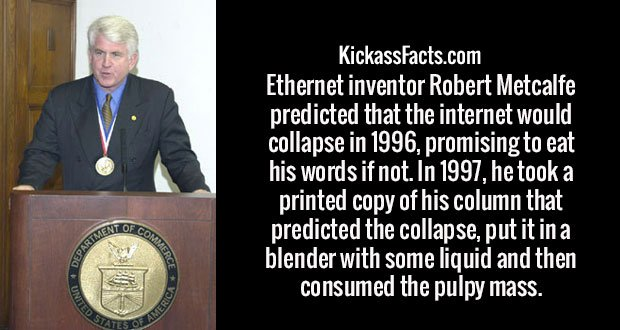 Ethernet inventor Robert Metcalfe predicted that the internet would collapse in 1996, promising to eat his words if not. In 1997, he took a printed copy of his column that predicted the collapse, put it in a blender with some liquid and then consumed the pulpy mass.