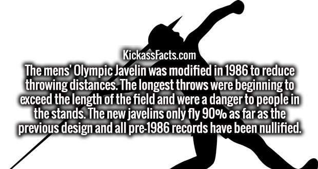 The mens' Olympic Javelin was modified in 1986 to reduce throwing distances. The longest throws were beginning to exceed the length of the field and were a danger to people in the stands. The new javelins only fly 90% as far as the previous design and all pre-1986 records have been nullified.