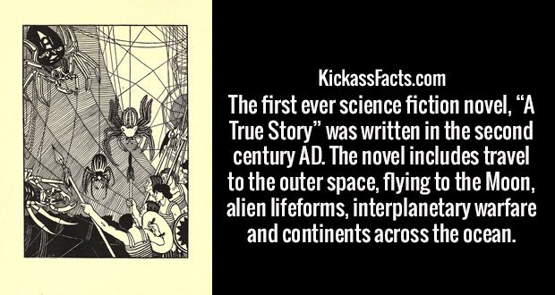 "The first ever science fiction novel, ""A True Story"" was written in the second century AD. The novel includes travel to the outer space, flying to the Moon, alien lifeforms, interplanetary warfare and continents across the ocean."