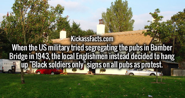 "When the US military tried segregating the pubs in Bamber Bridge in 1943, the local Englishmen instead decided to hang up ""Black soldiers only"" signs on all pubs as protest."