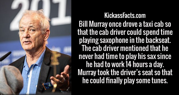 Bill Murray once drove a taxi cab so that the cab driver could spend time playing saxophone in the backseat. The cab driver mentioned that he never had time to play his sax since he had to work 14 hours a day. Murray took the driver's seat so that he could finally play some tunes.