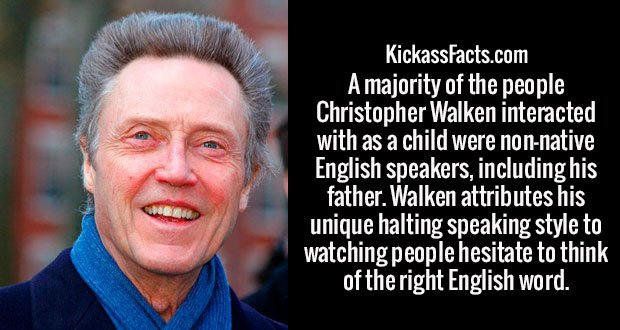 A majority of the people Christopher Walken interacted with as a child were non-native English speakers, including his father. Walken attributes his unique halting speaking style to watching people hesitate to think of the right English word.