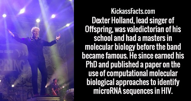 Dexter Holland, lead singer of Offspring, was valedictorian of his school and had a masters in molecular biology before the band became famous. He since earned his PhD and published a paper on the use of computational molecular biological approaches to identify microRNA sequences in HIV.