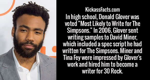 "In high school, Donald Glover was voted ""Most Likely to Write for The Simpsons."" In 2006, Glover sent writing samples to David Miner, which included a spec script he had written for The Simpsons. Miner and Tina Fey were impressed by Glover's work and hired him to become a writer for 30 Rock."