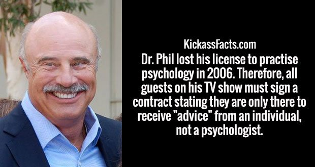 """Dr. Phil lost his license to practise psychology in 2006. Therefore, all guests on his TV show must sign a contract stating they are only there to receive """"advice"""" from an individual, not a psychologist."""