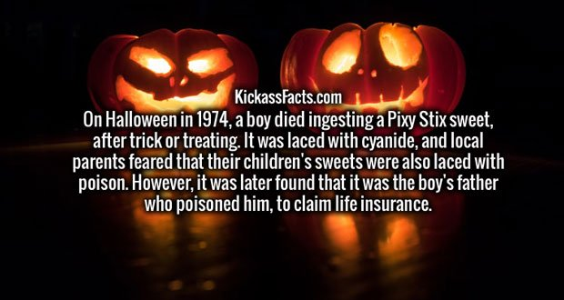 On Halloween in 1974, a boy died ingesting a Pixy Stix sweet, after trick or treating. It was laced with cyanide, and local parents feared that their children's sweets were also laced with poison. However, it was later found that it was the boy's father who poisoned him, to claim life insurance.