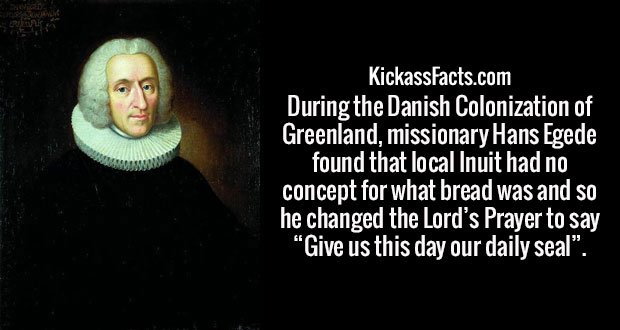 """During the Danish Colonization of Greenland, missionary Hans Egede found that local Inuit had no concept for what bread was and so he changed the Lord's Prayer to say """"Give us this day our daily seal""""."""