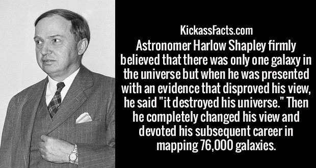 "Astronomer Harlow Shapley firmly believed that there was only one galaxy in the universe but when he was presented with an evidence that disproved his view, he said ""it destroyed his universe."" Then he completely changed his view and devoted his subsequent career in mapping 76,000 galaxies."
