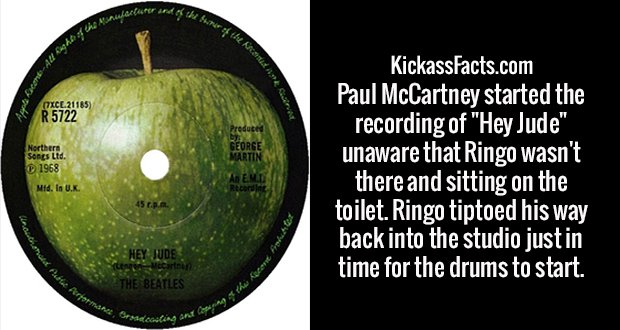 "Paul McCartney started the recording of ""Hey Jude"" unaware that Ringo wasn't there and sitting on the toilet. Ringo tiptoed his way back into the studio just in time for the drums to start."