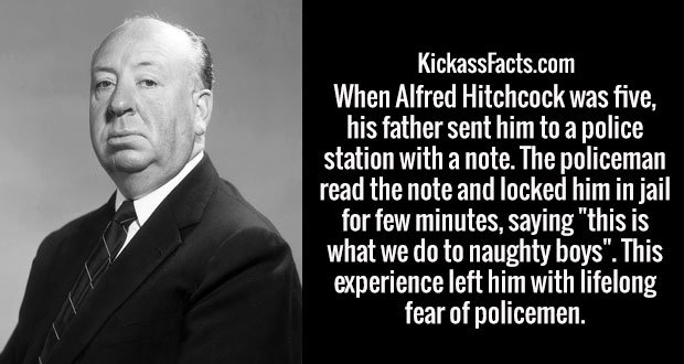 """When Alfred Hitchcock was five, his father sent him to a police station with a note. The policeman read the note and locked him in jail for few minutes, saying """"this is what we do to naughty boys"""". This experience left him with lifelong fear of policemen."""