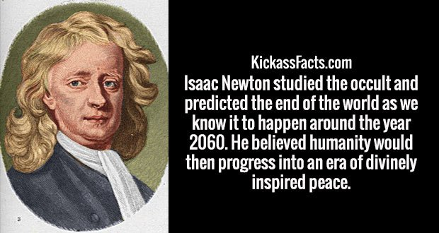 Isaac Newton studied the occult and predicted the end of the world as we know it to happen around the year 2060. He believed humanity would then progress into an era of divinely inspired peace.