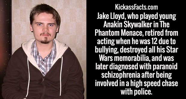 Jake Lloyd, who played young Anakin Skywalker in The Phantom Menace, retired from acting when he was 12 due to bullying, destroyed all his Star Wars memorabilia, and was later diagnosed with paranoid schizophrenia after being involved in a high speed chase with police.