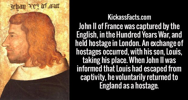 John II of France was captured by the English, in the Hundred Years War, and held hostage in London. An exchange of hostages occurred, with his son, Louis, taking his place. When John II was informed that Louis had escaped from captivity, he voluntarily returned to England as a hostage.