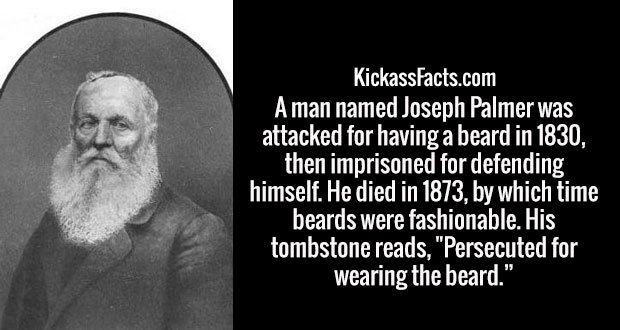 """A man named Joseph Palmer was attacked for having a beard in 1830, then imprisoned for defending himself. He died in 1873, by which time beards were fashionable. His tombstone reads, """"Persecuted for wearing the beard."""""""