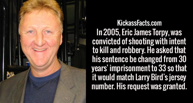 In 2005, Eric James Torpy, was convicted of shooting with intent to kill and robbery. He asked that his sentence be changed from 30 years' imprisonment to 33 so that it would match Larry Bird's jersey number. His request was granted.