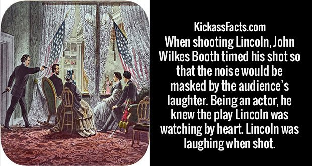 When shooting Lincoln, John Wilkes Booth timed his shot so that the noise would be masked by the audience's laughter. Being an actor, he knew the play Lincoln was watching by heart. Lincoln was laughing when shot.