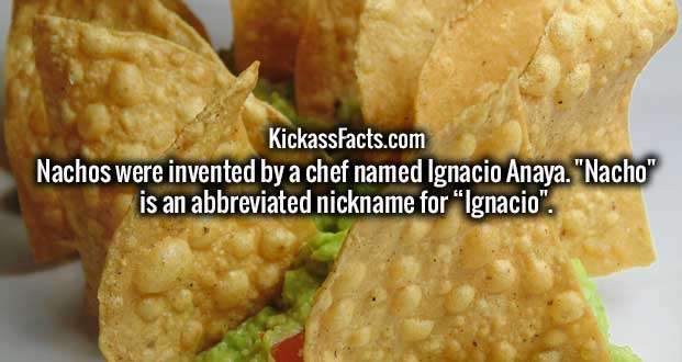 "Nachos were invented by a chef named Ignacio Anaya. ""Nacho"" is an abbreviated nickname for ""Ignacio""."