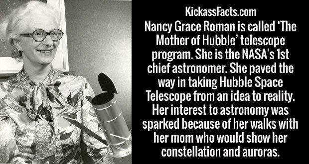 Nancy Grace Roman is called 'The Mother of Hubble' telescope program. She is the NASA's 1st chief astronomer. She paved the way in taking Hubble Space Telescope from an idea to reality. Her interest to astronomy was sparked because of her walks with her mom who would show her constellation and auroras.