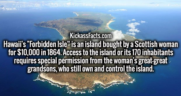 """Hawaii's """"Forbidden Isle"""" is an island bought by a Scottish woman for $10,000 in 1864. Access to the island or its 170 inhabitants requires special permission from the woman's great-great grandsons, who still own and control the island."""