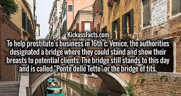 "To help prostitute's business in 16th c. Venice, the authorities designated a bridge where they could stand and show their breasts to potential clients. The bridge still stands to this day and is called ""Ponte delle Tette"" or the bridge of t**s."