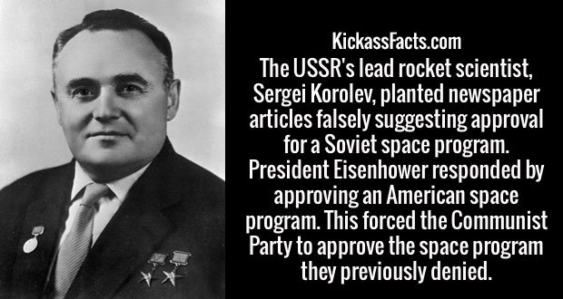 The USSR's lead rocket scientist, Sergei Korolev, planted newspaper articles falsely suggesting approval for a Soviet space program. President Eisenhower responded by approving an American space program. This forced the Communist Party to approve the space program they previously denied.