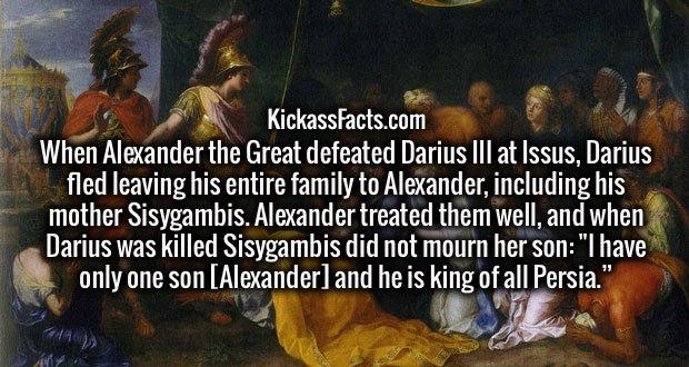 """When Alexander the Great defeated Darius III at Issus, Darius fled leaving his entire family to Alexander, including his mother Sisygambis. Alexander treated them well, and when Darius was killed Sisygambis did not mourn her son: """"I have only one son [Alexander] and he is king of all Persia."""""""