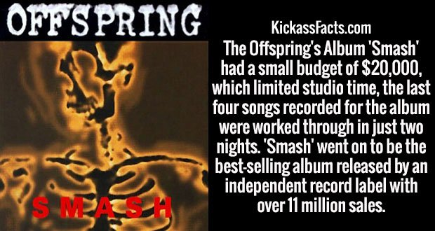 The Offspring's Album 'Smash' had a small budget of $20,000, which limited studio time, the last four songs recorded for the album were worked through in just two nights. 'Smash' went on to be the best-selling album released by an independent record label with over 11 million sales.