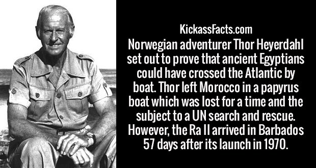 Norwegian adventurer Thor Heyerdahl set out to prove that ancient Egyptians could have crossed the Atlantic by boat. Thor left Morocco in a papyrus boat which was lost for a time and the subject to a UN search and rescue. However, the Ra II arrived in Barbados 57 days after its launch in 1970.