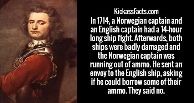 In 1714, a Norwegian captain and an English captain had a 14-hour long ship fight. Afterwards, both ships were badly damaged and the Norwegian captain was running out of ammo. He sent an envoy to the English ship, asking if he could borrow some of their ammo. They said no.