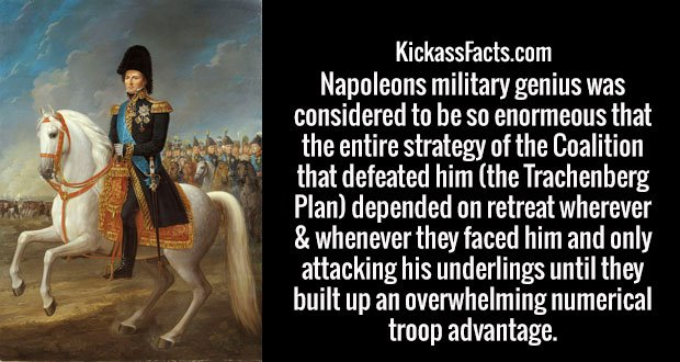 Napoleons military genius was considered to be so enormeous that the entire strategy of the Coalition that defeated him (the Trachenberg Plan) depended on retreat wherever & whenever they faced him and only attacking his underlings until they built up an overwhelming numerical troop advantage.