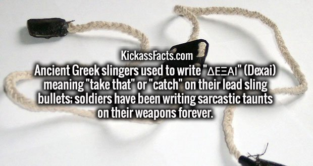 "Ancient Greek slingers used to write ""ΔΕΞΑΙ"" (Dexai) meaning ""take that"" or ""catch"" on their lead sling bullets; soldiers have been writing sarcastic taunts on their weapons forever."