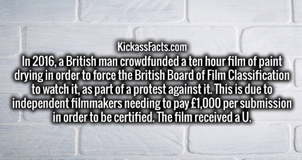 In 2016, a British man crowdfunded a ten hour film of paint drying in order to force the British Board of Film Classification to watch it, as part of a protest against it. This is due to independent filmmakers needing to pay £1,000 per submission in order to be certified. The film received a U.
