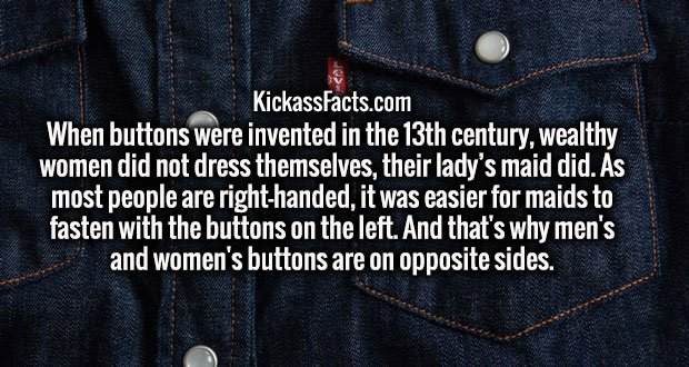 When buttons were invented in the 13th century, wealthy women did not dress themselves, their lady's maid did. As most people are right-handed, it was easier for maids to fasten with the buttons on the left. And that's why men's and women's buttons are on opposite sides.