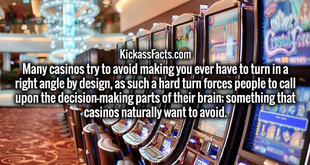 Many casinos try to avoid making you ever have to turn in a right angle by design, as such a hard turn forces people to call upon the decision-making parts of their brain; something that casinos naturally want to avoid.