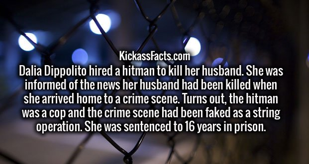 Dalia Dippolito hired a hitman to kill her husband. She was informed of the news her husband had been killed when she arrived home to a crime scene. Turns out, the hitman was a cop and the crime scene had been faked as a string operation. She was sentenced to 16 years in prison.