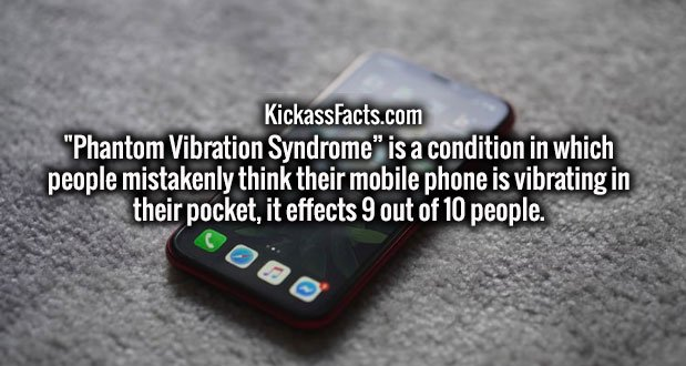 """""""Phantom Vibration Syndrome"""" is a condition in which people mistakenly think their mobile phone is vibrating in their pocket, it effects 9 out of 10 people."""